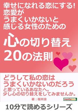 幸せになれる恋にする! 恋愛がうまくいかないと感じる女性のための『心の切り替え20の法則』-電子書籍