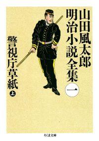 警視庁草紙(上) ――山田風太郎明治小説全集(1)