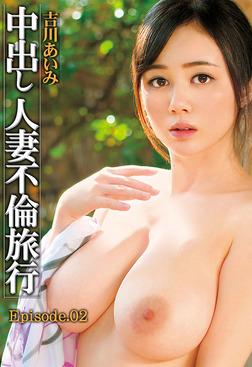 中出し人妻不倫旅行 吉川あいみ Episode02-電子書籍