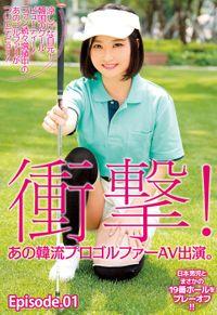衝撃!あの韓流プロゴルファーAV出演。涼しげな目元! 韓国のクールビューティー! ファン続々増殖中のあのゴルファーがついにデビュー!日本男児とまさかの19番ホールをプレーオフ!! Episode01