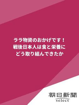 ララ物資のおかげです! 戦後日本人は食と栄養にどう取り組んできたか-電子書籍