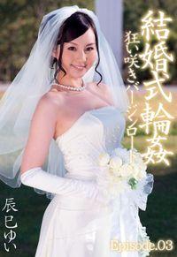 【 辰巳ゆい】結婚式輪姦 狂い咲きバージンロード Episode03