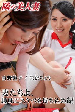 隣の美人妻 吉野艶子 矢沢りょう 妻たちよ、趣味にスケベを持ち込め 編-電子書籍