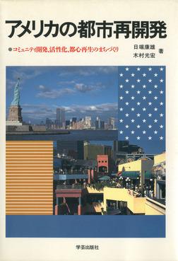 アメリカの都市再開発 : コミュニティ開発、活性化、都心再生のまちづくり-電子書籍