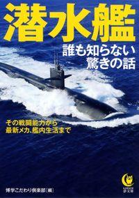 潜水艦 誰も知らない驚きの話 その戦闘能力から、最新メカ、艦内生活まで――