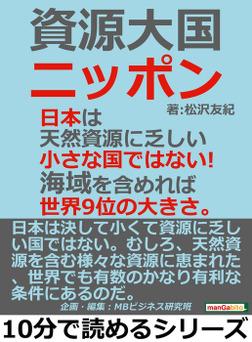 資源大国ニッポン。日本は天然資源に乏しい小さな国ではない!海域を含めれば世界9位の大きさ。-電子書籍