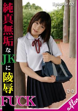 純真無垢なJKに凌辱FUCK ひな Episode.02-電子書籍