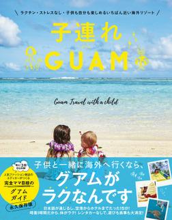 子連れGUAM - ラクチン・ストレスなし・子供も自分も楽しめるいちばん近い海外リゾート --電子書籍