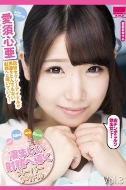 凄まじい射精へ導くスーパーアイドル Vol.3 / 愛須心亜-電子書籍