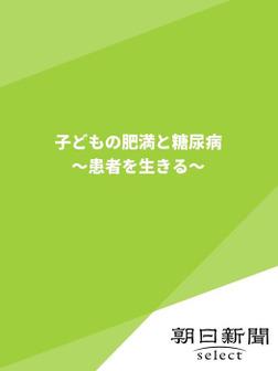 子どもの肥満と糖尿病 ~患者を生きる~-電子書籍
