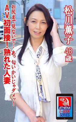 AV初面接!熟れた人妻 お尻まで見ないで… あっ 匂いかいじゃダメッ!  松川薫子 48歳-電子書籍