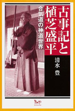古事記と植芝盛平 : 合気道の神道世界-電子書籍