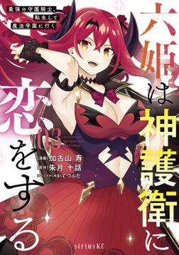 六姫は神護衛に恋をする ~最強の守護騎士、転生して魔法学園に行く~(3)-電子書籍
