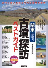 関東古墳探訪ベストガイド : 古代に思いを馳せながら古墳を散策