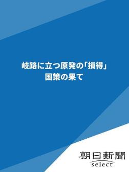 岐路に立つ原発の「損得」 国策の果て-電子書籍
