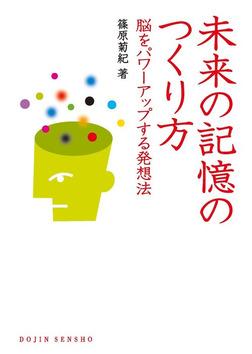 未来の記憶のつくり方 : 脳をパワーアップする発想法-電子書籍