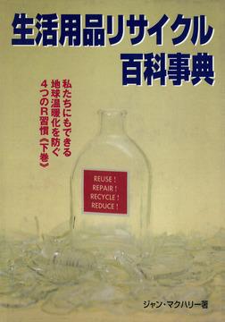 生活用品リサイクル百科事典 : 私たちにもできる地球温暖化を防ぐ4つのR習慣〈下巻〉-電子書籍