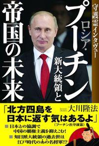 ロシア・プーチン新大統領と帝国の未来 守護霊インタヴュー