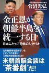 金正恩が朝鮮半島を統一する日 日本にとって恐怖のシナリオ