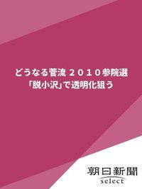 どうなる菅流 2010参院選 「脱小沢」で透明化狙う