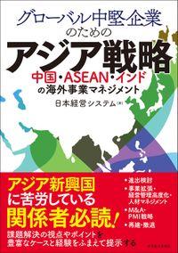 グローバル中堅企業のためのアジア戦略 ―中国・ASEAN・インドの海外事業マネジメント