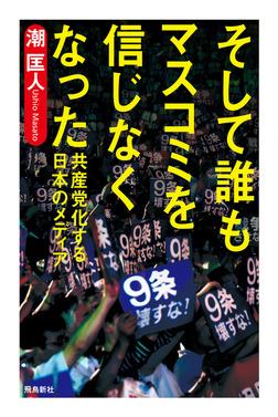 そして誰もマスコミを信じなくなった――共産党化する日本のメディア-電子書籍
