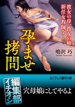 孕ませ拷問 彼女の母、彼女の姉、新任女教師を…-電子書籍