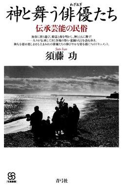 神と舞う俳優たち 伝承芸能の民俗-電子書籍