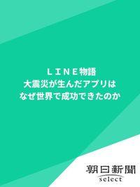 LINE物語 大震災が生んだアプリはなぜ世界で成功できたのか