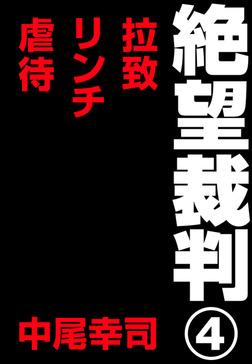 絶望裁判4 ~拉致・リンチ・虐待~-電子書籍