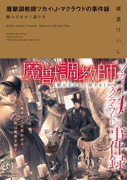 魔獣調教師ツカイ・J・マクラウドの事件録 獣の王はかく語りき-電子書籍