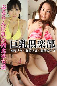 巨乳倶楽部 ぷるりん巨乳の肉食系女達 相内リカ・有沢りさ・長澤あずさ