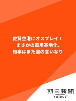 佐賀空港にオスプレイ! まさかの軍用基地化、知事はまた国の言いなり-電子書籍
