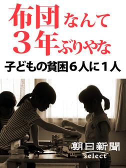 布団なんて3年ぶりやな 子どもの貧困6人に1人-電子書籍