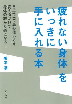 「疲れない身体」をいっきに手に入れる本 : 目・耳・口・鼻の使い方を変えるだけで身体の芯から楽になる!-電子書籍