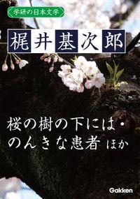 学研の日本文学 梶井基次郎 蒼穹 筧の話 器楽的幻覚 冬の蝿 ある崖上の感情 桜の樹の下には 愛撫 闇の絵巻 交尾 のんきな患者