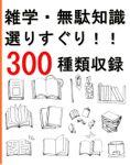 雑学・無駄知識選りすぐり!!300種類収録
