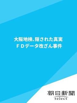 大阪地検、隠された真実 FDデータ改ざん事件-電子書籍
