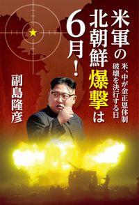 米軍の北朝鮮爆撃は6月!~米、中が金正恩体制破壊を決行する日~