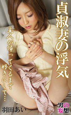 男の妄想 羽田あい 貞淑妻の浮気 主人が帰ってくるまで好きにして…-電子書籍