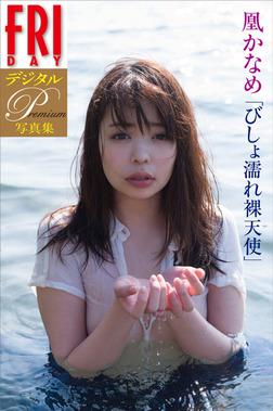 FRIDAYデジタル写真集プレミアム 凰かなめ「びしょ濡れ裸天使」-電子書籍