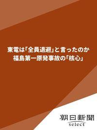東電は「全員退避」と言ったのか 福島第一原発事故の「核心」