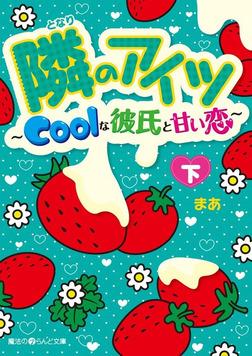 隣のアイツ~Coolな彼氏と甘い恋~[下]-電子書籍