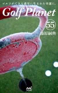 ゴルフプラネット 第55巻 ~ゴルフの腕前は読んでアップする~