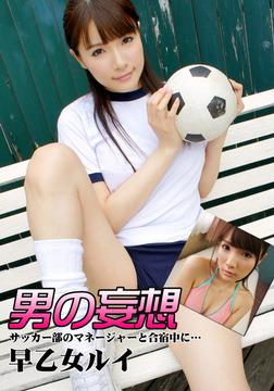 男の妄想 早乙女ルイ サッカー部のマネージャーと合宿中に…-電子書籍