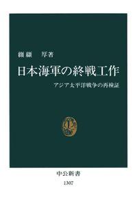日本海軍の終戦工作 アジア太平洋戦争の再検証(中公新書)