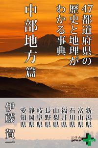 47都道府県の歴史と地理がわかる事典 中部地方篇