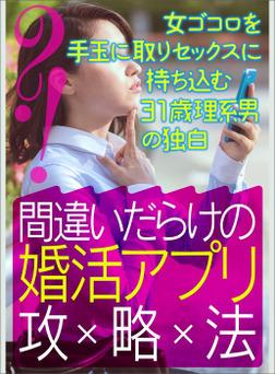 間違いだらけの婚活アプリ攻略法~女ゴコロを手玉に取りセックスに持ち込む31歳理系男の独白-電子書籍