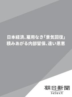 日本経済、雇用なき「景気回復」 積みあがる内部留保、遠い恩恵-電子書籍
