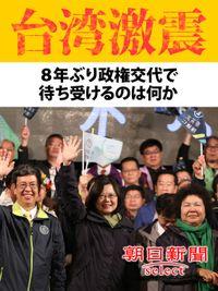 台湾激震 8年ぶり政権交代で待ち受けるのは何か